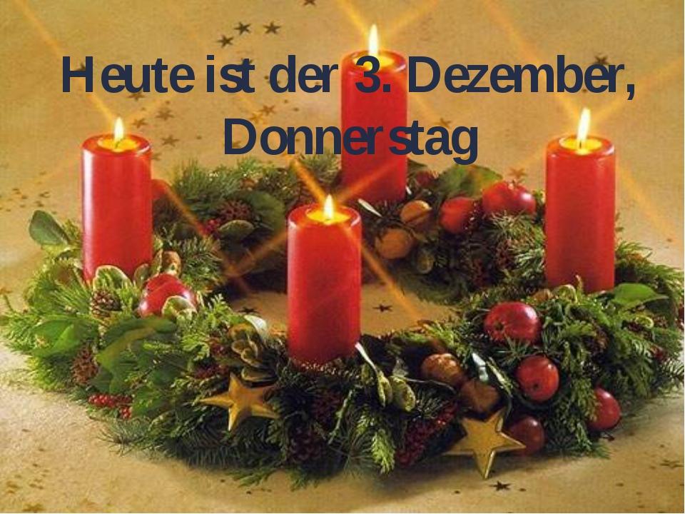 Heute ist der 3. Dezember, Donnerstag