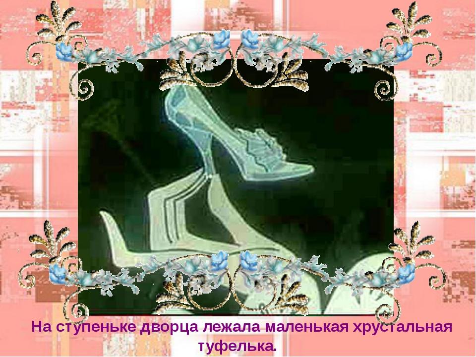 На ступеньке дворца лежала маленькая хрустальная туфелька.
