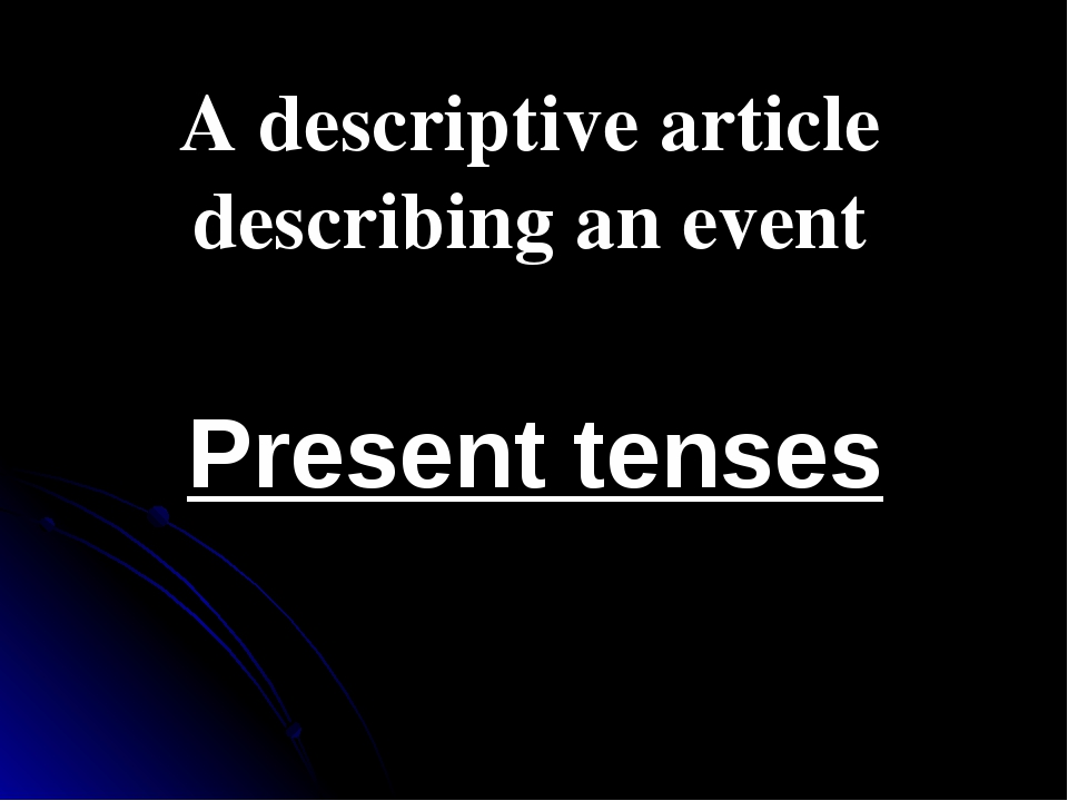 A descriptive article describing an event Present tenses