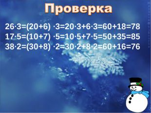 26∙3=(20+6) ∙3=20∙3+6∙3=60+18=78 17∙5=(10+7) ∙5=10∙5+7∙5=50+35=85 38∙2=(30+8