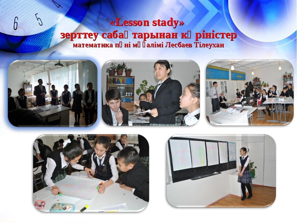 «Lesson stady» зерттеу сабақтарынан көріністер математика пәні мұғалімі Лесба...