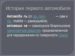 Автомоби́ль (от др.-греч. αὐτο— сам и лат.mobilis— движущийся), автомаши́н