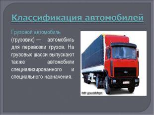 Грузовой автомобиль (грузовик)— автомобиль для перевозки грузов. На грузовых