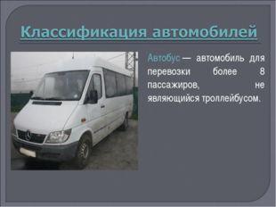 Автобус— автомобиль для перевозки более 8 пассажиров, не являющийся троллейб