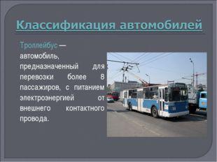Троллейбус— автомобиль, предназначенный для перевозки более 8 пассажиров, с