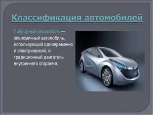 Гибридный автомобиль— экономичный автомобиль, использующий одновременно и эл