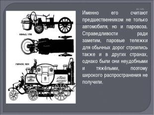 Именно его считают предшественником не только автомобиля, но и паровоза. Спра