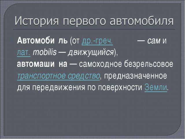 Автомоби́ль (от др.-греч. αὐτο— сам и лат.mobilis— движущийся), автомаши́н...