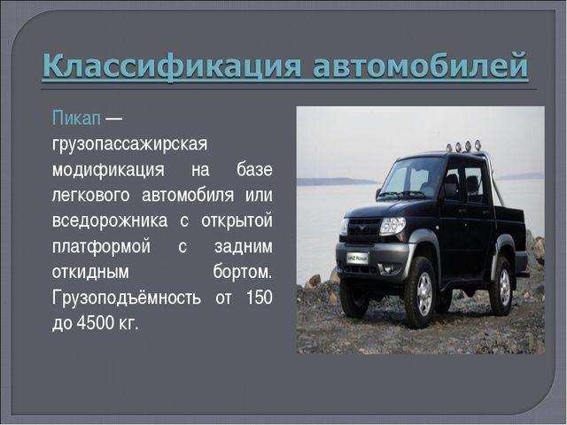 Пикап— грузопассажирская модификация на базе легкового автомобиля или вседор...