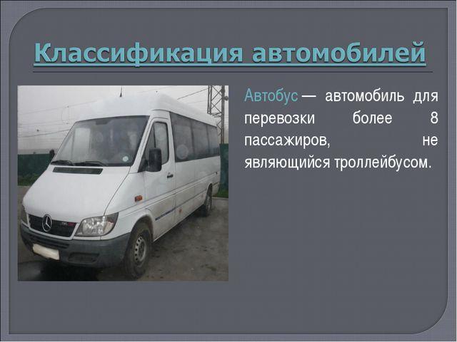 Автобус— автомобиль для перевозки более 8 пассажиров, не являющийся троллейб...