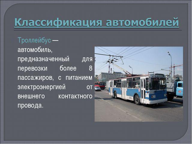 Троллейбус— автомобиль, предназначенный для перевозки более 8 пассажиров, с...