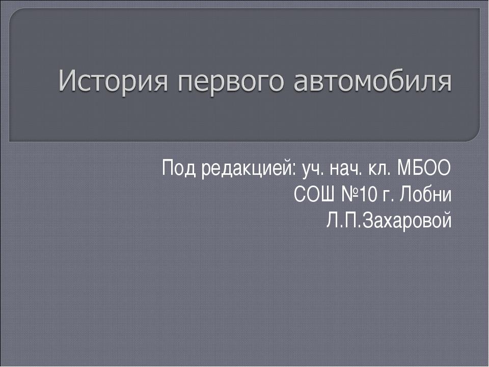 Под редакцией: уч. нач. кл. МБОО СОШ №10 г. Лобни Л.П.Захаровой