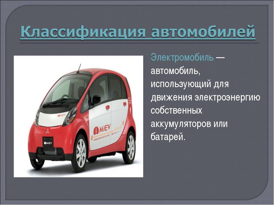 Электромобиль— автомобиль, использующий для движения электроэнергию собствен...