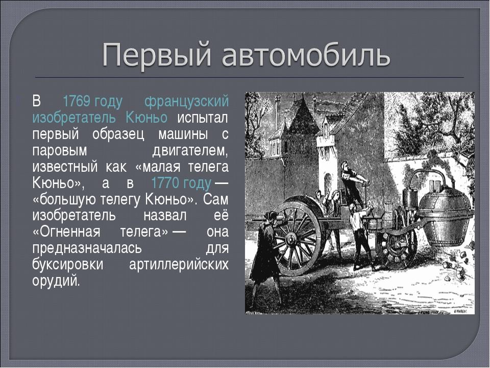 В 1769 году французский изобретатель Кюньо испытал первый образец машины с па...