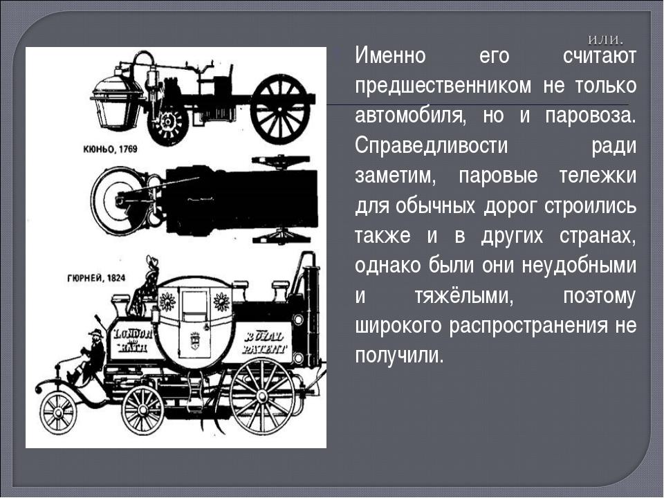 Именно его считают предшественником не только автомобиля, но и паровоза. Спра...
