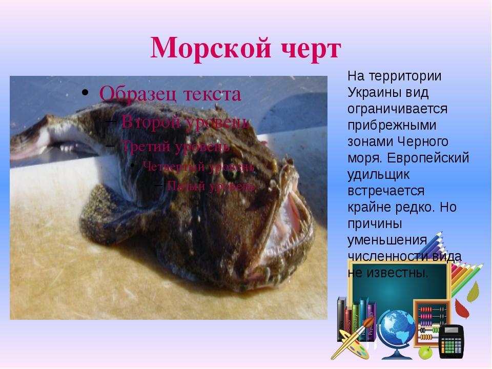 Морской черт На территории Украины вид ограничивается прибрежными зонами Черн...