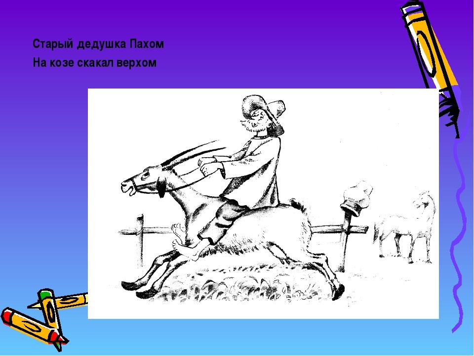 Старый дедушка Пахом На козе скакал верхом