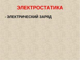 ЭЛЕКТРОСТАТИКА - ЭЛЕКТРИЧЕСКИЙ ЗАРЯД