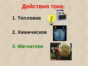 Действия тока: 1. Тепловое 2. Химическое 3. Магнитное
