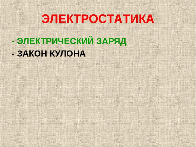 ЭЛЕКТРОСТАТИКА - ЭЛЕКТРИЧЕСКИЙ ЗАРЯД - ЗАКОН КУЛОНА