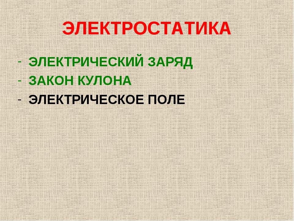 ЭЛЕКТРОСТАТИКА ЭЛЕКТРИЧЕСКИЙ ЗАРЯД ЗАКОН КУЛОНА ЭЛЕКТРИЧЕСКОЕ ПОЛЕ