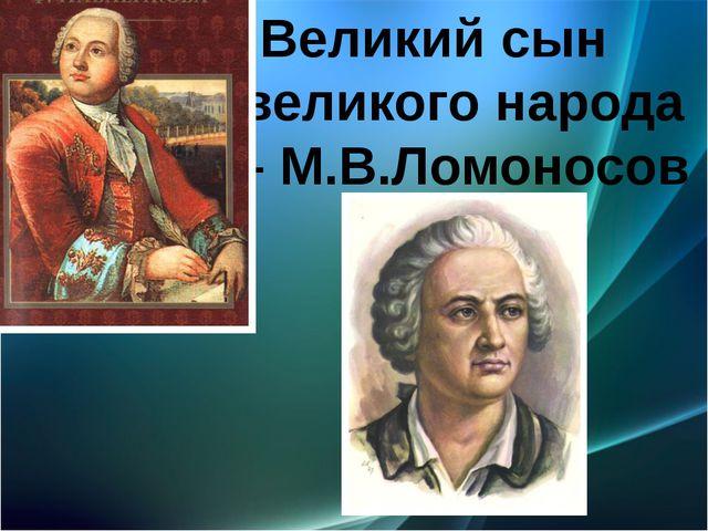Великий сын великого народа – М.В.Ломоносов