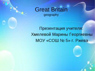 Great Britain geography Презентация учителя: Хмелевой Марины Георгиевны МОУ «