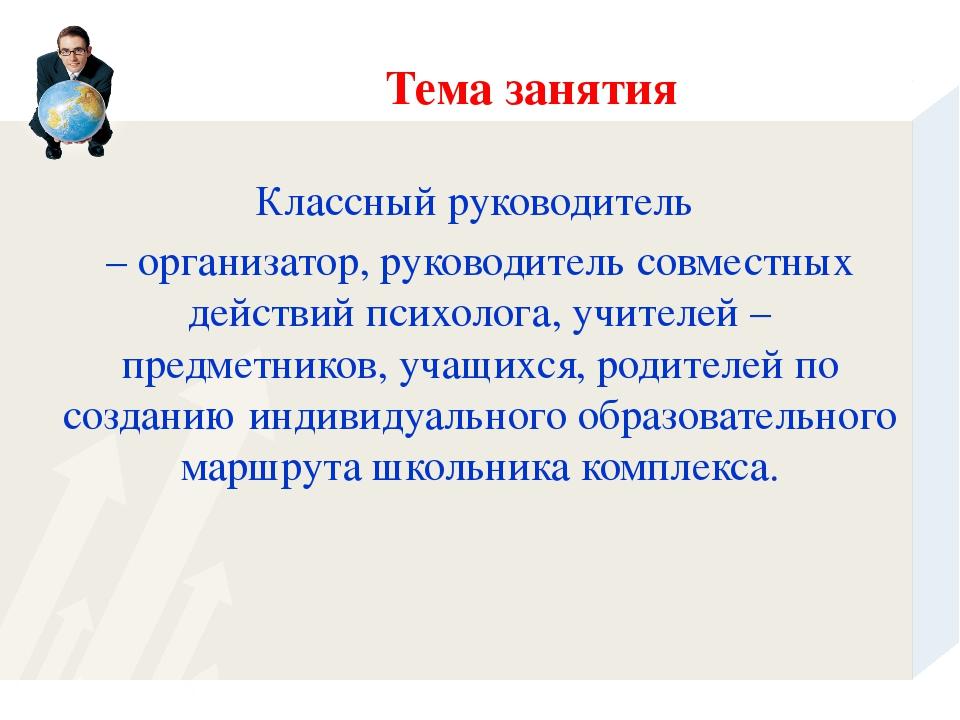 Тема занятия Классный руководитель – организатор, руководитель совместных дей...