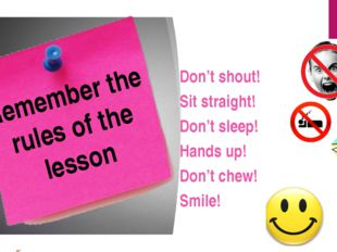 Remember the rules of the lesson Don't shout! Sit straight! Don't sleep! Hand