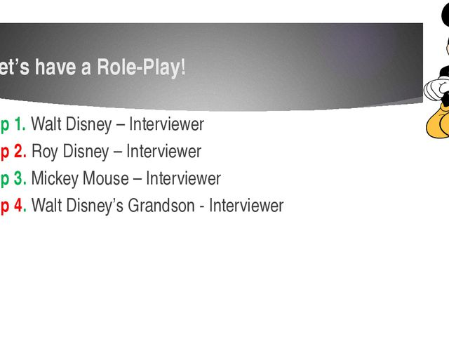 Let's have a Role-Play! Group 1. Walt Disney – Interviewer Group 2. Roy Disne...