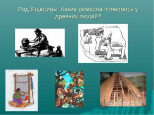 Род Ящерицы: Какие ремесла появились у древних людей?