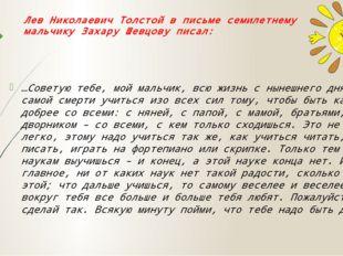 Лев Николаевич Толстой в письме семилетнему мальчику Захару Шевцову писал: …С