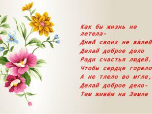 Как бы жизнь не летела- Дней своих не жалей, Делай доброе дело Ради счастья