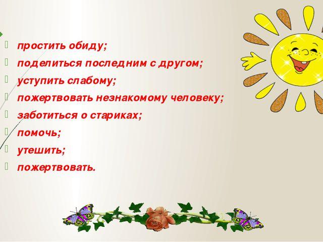 простить обиду; поделиться последним с другом; уступить слабому; пожертвоват...