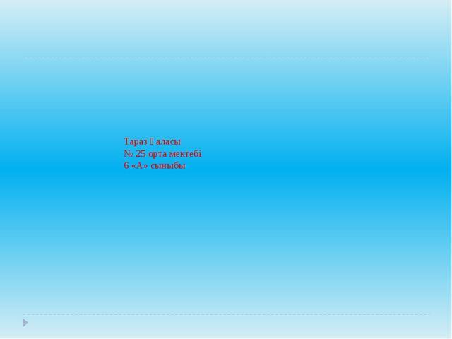 Тараз қаласы № 25 орта мектебі 6 «А» сыныбы