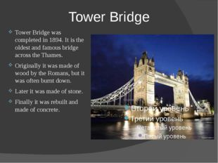 Tower Bridge Tower Bridge was completed in 1894. It is the oldest and famous