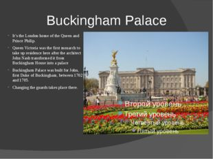 Buckingham Palace It's the London home of the Queen and Prince Philip. Queen