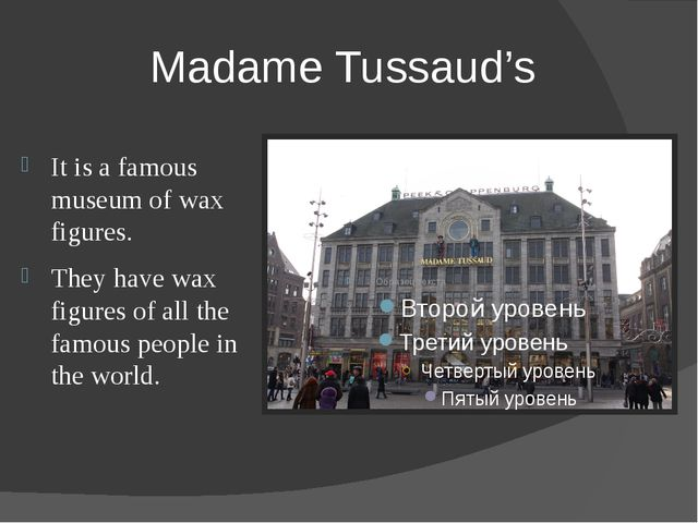 Madame Tussaud's It is a famous museum of wax figures. They have wax figures...