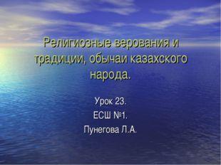 Религиозные верования и традиции, обычаи казахского народа. Урок 23. ЕСШ №1.