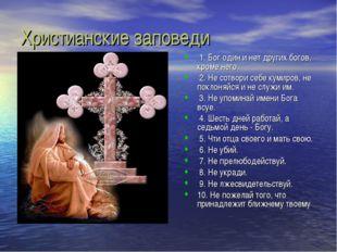 Христианские заповеди 1. Бог один и нет других богов, кроме него. 2. Не сотво