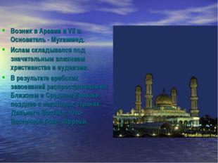 Возник в Аравии в VII в. Основатель - Мухаммед. Ислам складывался под значите