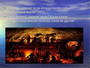 – Почему древние люди отождествляли себя с окружающим миром? - Чего боялись д