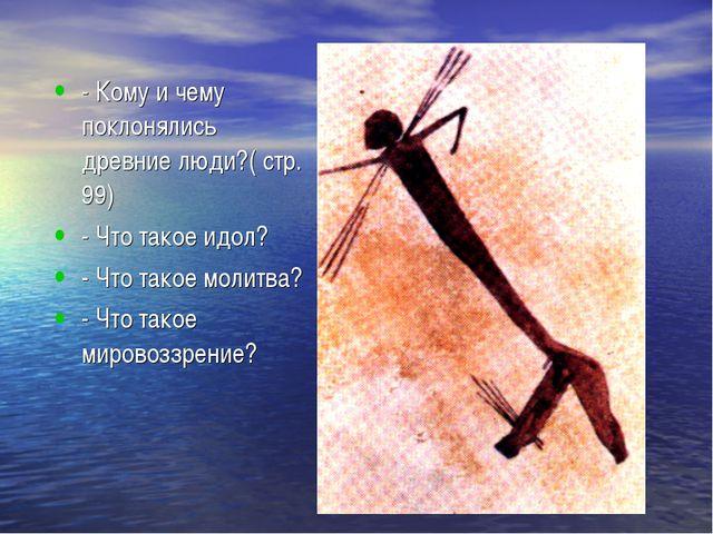 - Кому и чему поклонялись древние люди?( стр. 99) - Что такое идол? - Что так...