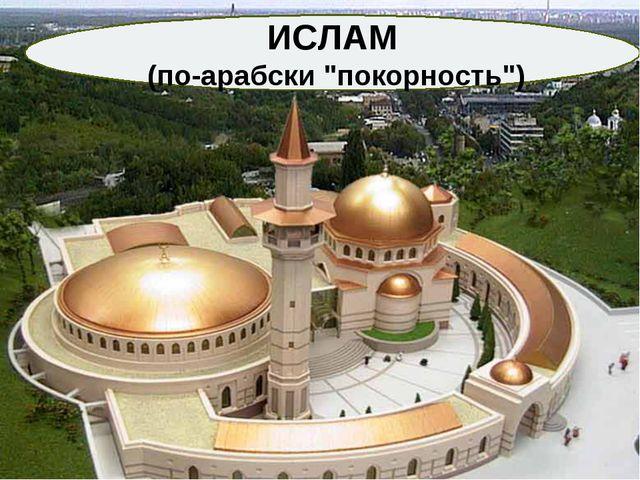 "ИСЛАМ (по-арабски ""покорность"")"