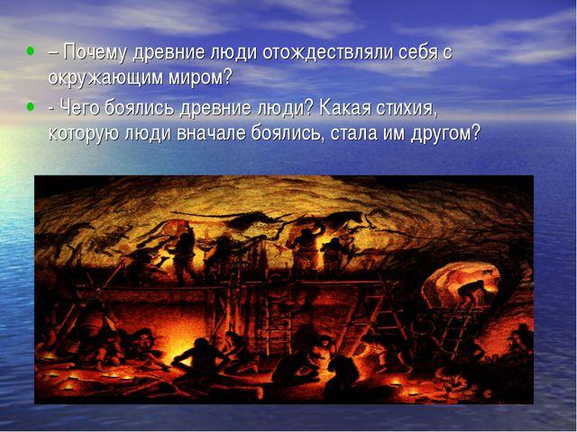 – Почему древние люди отождествляли себя с окружающим миром? - Чего боялись д...
