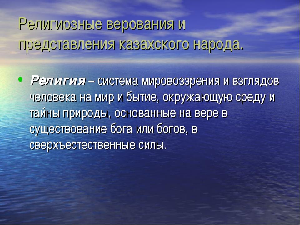 Религиозные верования и представления казахского народа. Религия – система ми...