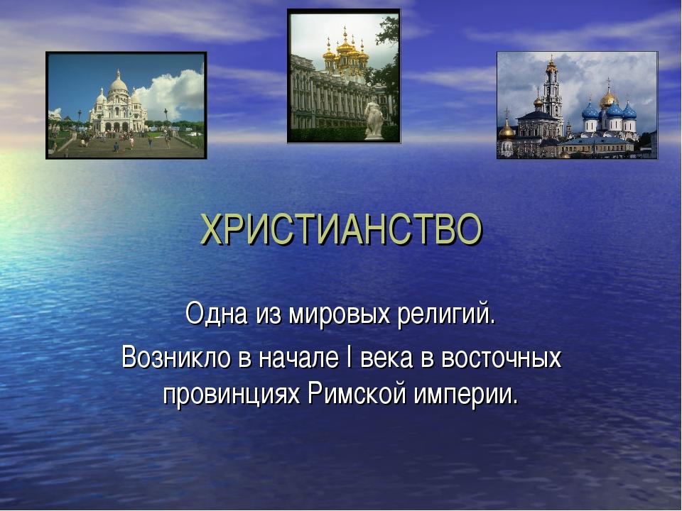 ХРИСТИАНСТВО Одна из мировых религий. Возникло в начале I века в восточных пр...