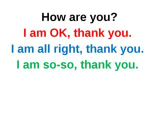 How are you? I am OK, thank you. I am all right, thank you. I am so-so, than