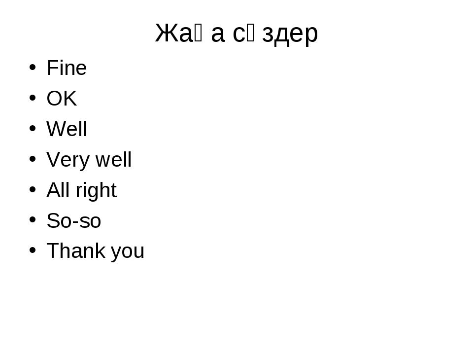 Жаңа сөздер Fine OK Well Very well All right So-so Thank you