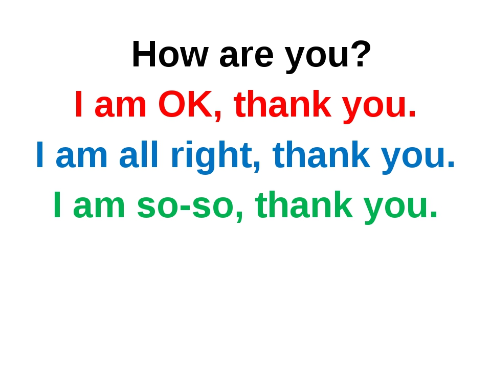 How are you? I am OK, thank you. I am all right, thank you. I am so-so, than...